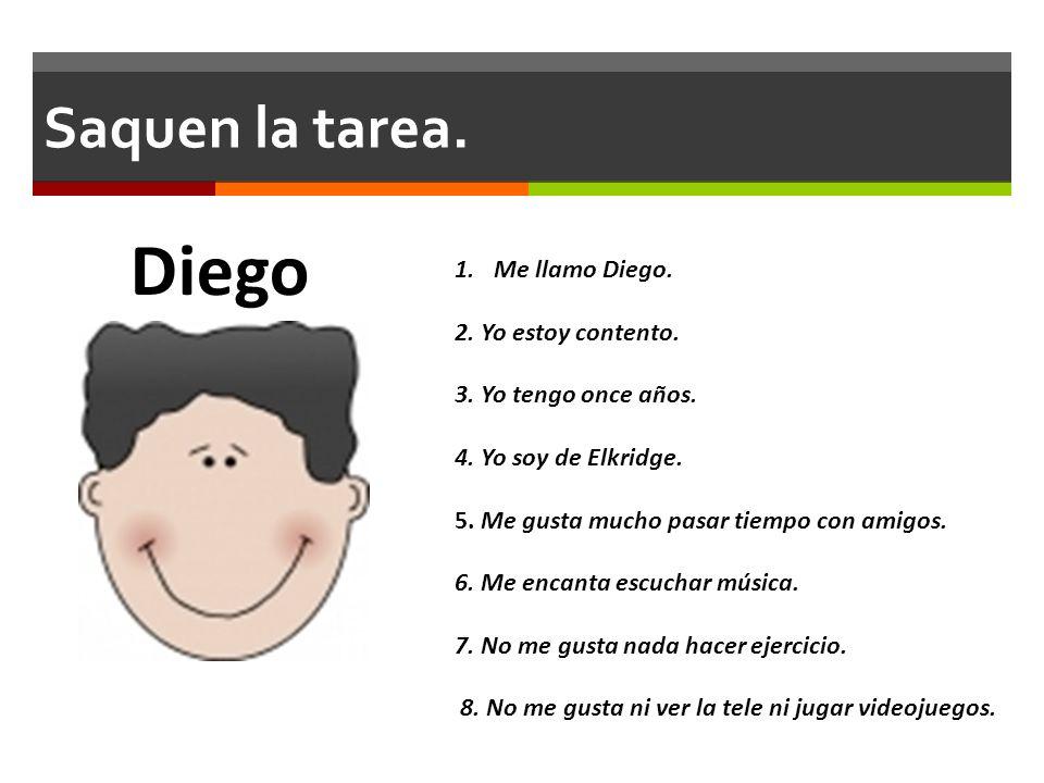 Saquen la tarea. 1.Me llamo Diego. 2. Yo estoy contento. 3. Yo tengo once años. 4. Yo soy de Elkridge. 5. Me gusta mucho pasar tiempo con amigos. 6. M