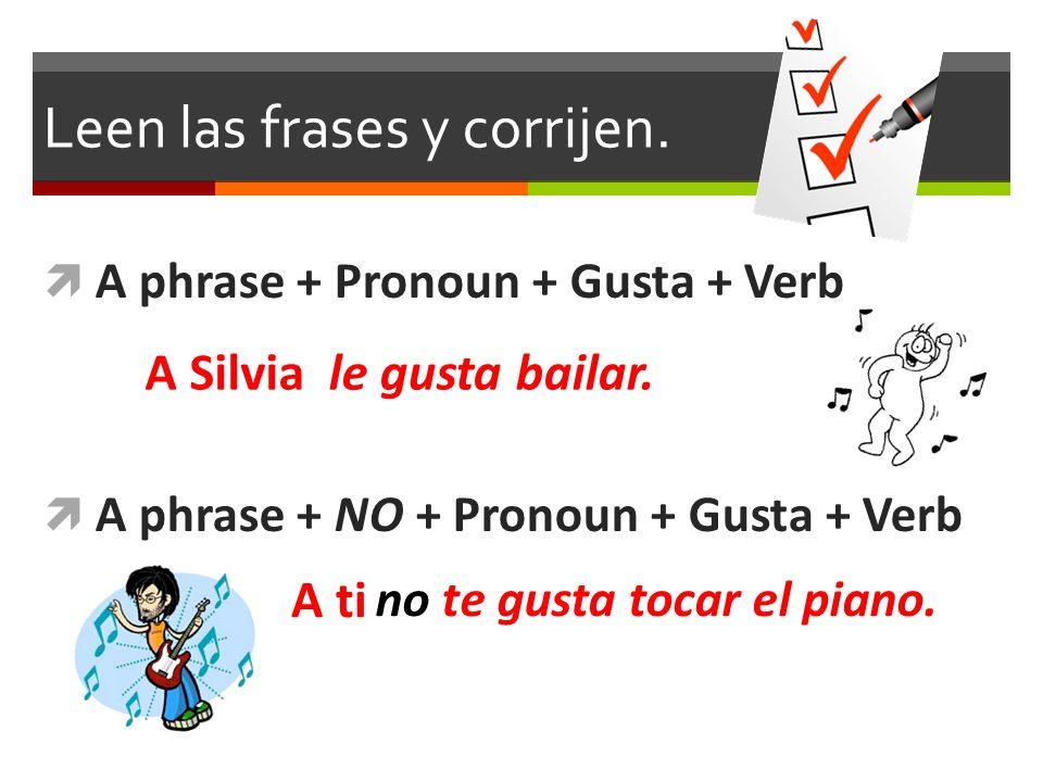 Leen las frases y corrijen. A phrase + Pronoun + Gusta + Verb A phrase + NO + Pronoun + Gusta + Verb le gusta bailar. no te gusta tocar el piano. A Si