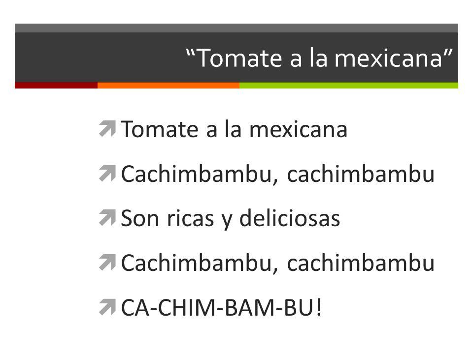Tomate a la mexicana Cachimbambu, cachimbambu Son ricas y deliciosas Cachimbambu, cachimbambu CA-CHIM-BAM-BU!