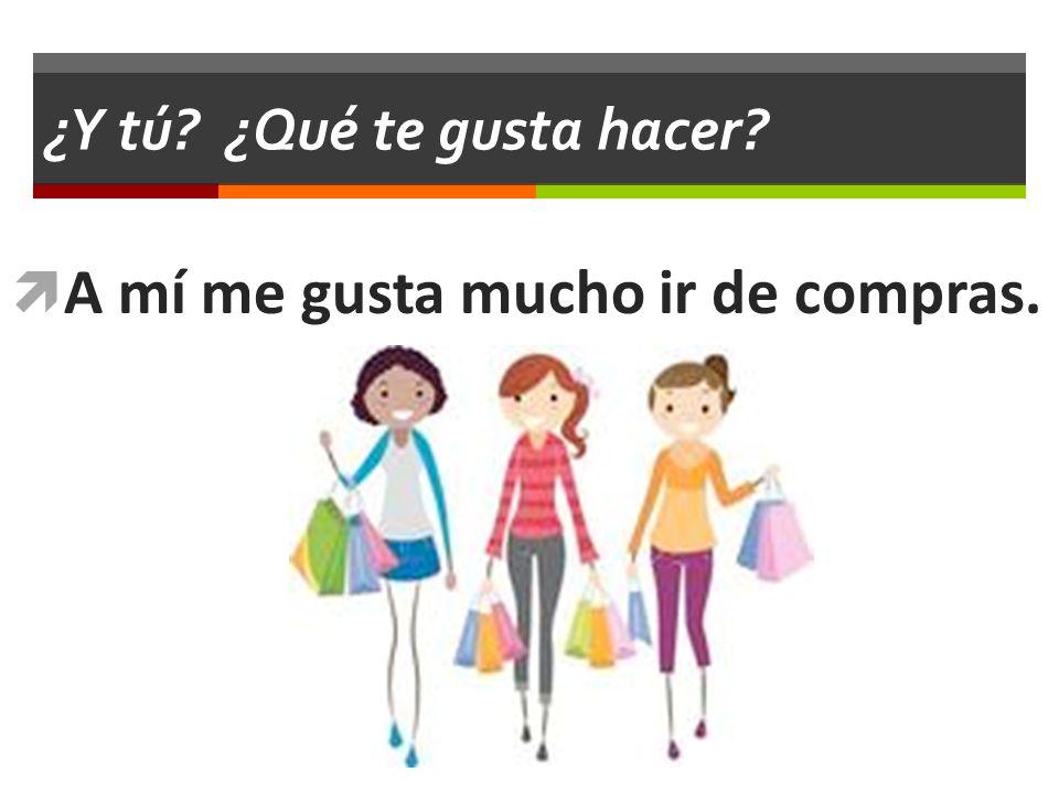 ¿Y tú? ¿Qué te gusta hacer? A mí me gusta mucho ir de compras.