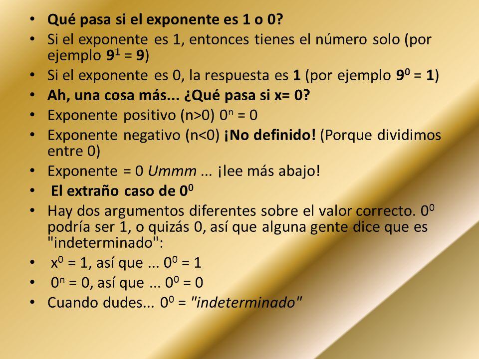 Qué pasa si el exponente es 1 o 0? Si el exponente es 1, entonces tienes el número solo (por ejemplo 9 1 = 9) Si el exponente es 0, la respuesta es 1