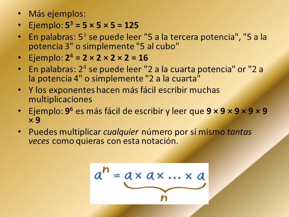 Más ejemplos: Ejemplo: 5 3 = 5 × 5 × 5 = 125 En palabras: 5 3 se puede leer 5 a la tercera potencia , 5 a la potencia 3 o simplemente 5 al cubo Ejemplo: 2 4 = 2 × 2 × 2 × 2 = 16 En palabras: 2 4 se puede leer 2 a la cuarta potencia or 2 a la potencia 4 o simplemente 2 a la cuarta Y los exponentes hacen más fácil escribir muchas multiplicaciones Ejemplo: 9 6 es más fácil de escribir y leer que 9 × 9 × 9 × 9 × 9 × 9 Puedes multiplicar cualquier número por sí mismo tantas veces como quieras con esta notación.