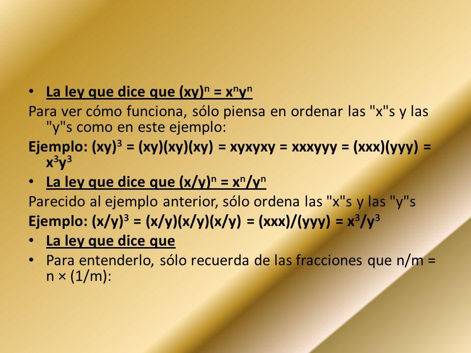 La ley que dice que (xy) n = x n y n Para ver cómo funciona, sólo piensa en ordenar las x s y las y s como en este ejemplo: Ejemplo: (xy) 3 = (xy)(xy)(xy) = xyxyxy = xxxyyy = (xxx)(yyy) = x 3 y 3 La ley que dice que (x/y) n = x n /y n Parecido al ejemplo anterior, sólo ordena las x s y las y s Ejemplo: (x/y) 3 = (x/y)(x/y)(x/y) = (xxx)/(yyy) = x 3 /y 3 La ley que dice que Para entenderlo, sólo recuerda de las fracciones que n/m = n × (1/m):