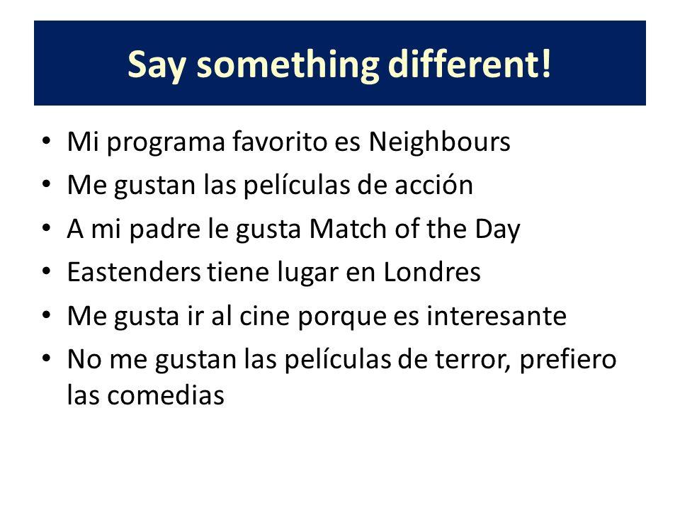 Say something different! Mi programa favorito es Neighbours Me gustan las películas de acción A mi padre le gusta Match of the Day Eastenders tiene lu