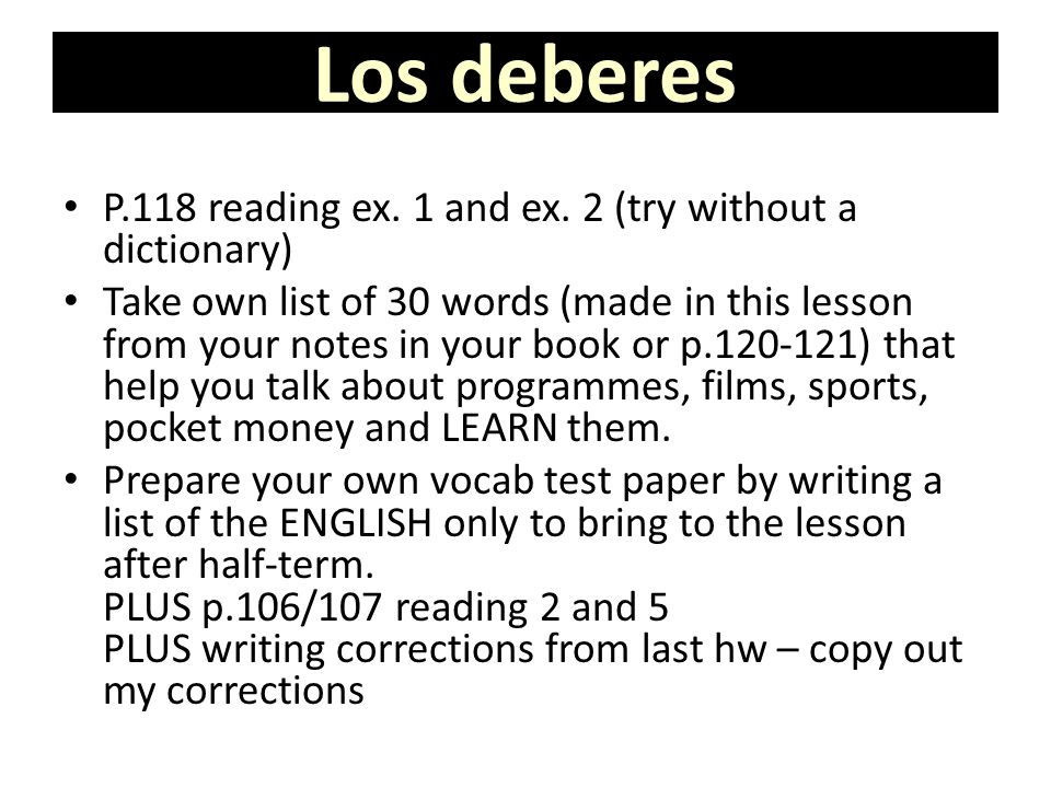 Los deberes P.118 reading ex. 1 and ex. 2 (try without a dictionary) Take own list of 30 words (made in this lesson from your notes in your book or p.