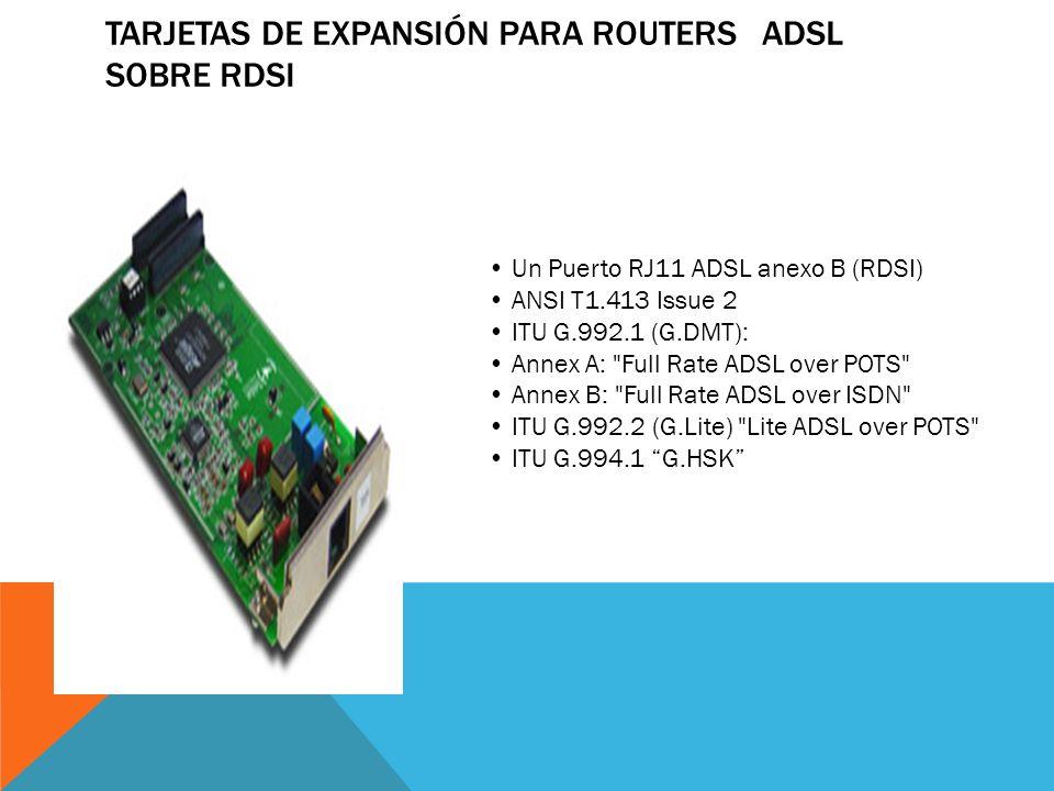 TARJETAS DE EXPANSIÓN PARA ROUTERS ADSL2+ Un Puerto RJ11 ADSL/ADSL2+2 anexo A/B (POTS/RDSI) ANSI T1.413 Issue 2 ITU G.992.1 (G.DMT): Annex A: