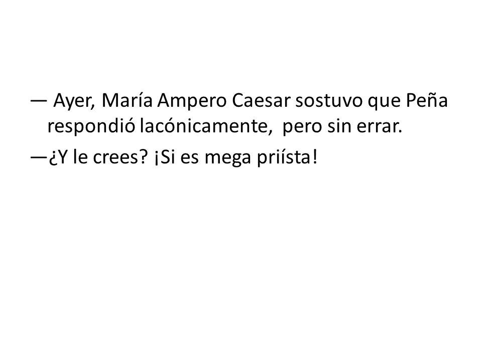 Ayer, María Ampero Caesar sostuvo que Peña respondió lacónicamente, pero sin errar. ¿Y le crees? ¡Si es mega priísta!