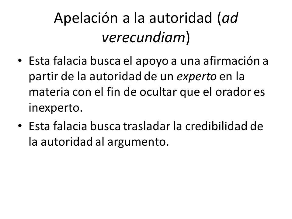 Apelación a la autoridad (ad verecundiam) Esta falacia busca el apoyo a una afirmación a partir de la autoridad de un experto en la materia con el fin