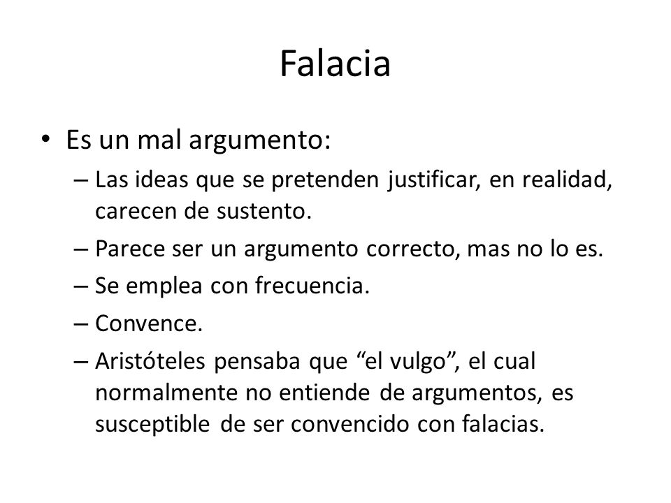 Falacia Es un mal argumento: – Las ideas que se pretenden justificar, en realidad, carecen de sustento. – Parece ser un argumento correcto, mas no lo