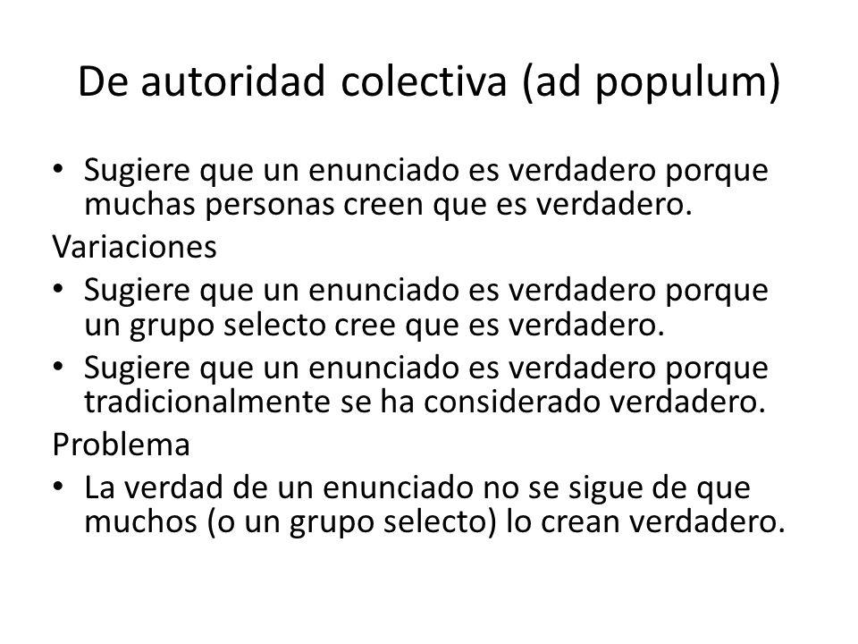De autoridad colectiva (ad populum) Sugiere que un enunciado es verdadero porque muchas personas creen que es verdadero. Variaciones Sugiere que un en