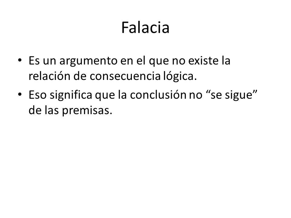 Falacia Es un argumento en el que no existe la relación de consecuencia lógica. Eso significa que la conclusión no se sigue de las premisas.