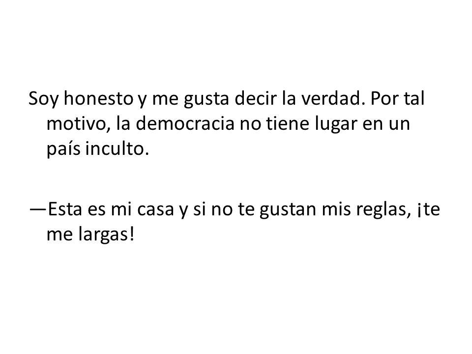 Soy honesto y me gusta decir la verdad. Por tal motivo, la democracia no tiene lugar en un país inculto. Esta es mi casa y si no te gustan mis reglas,