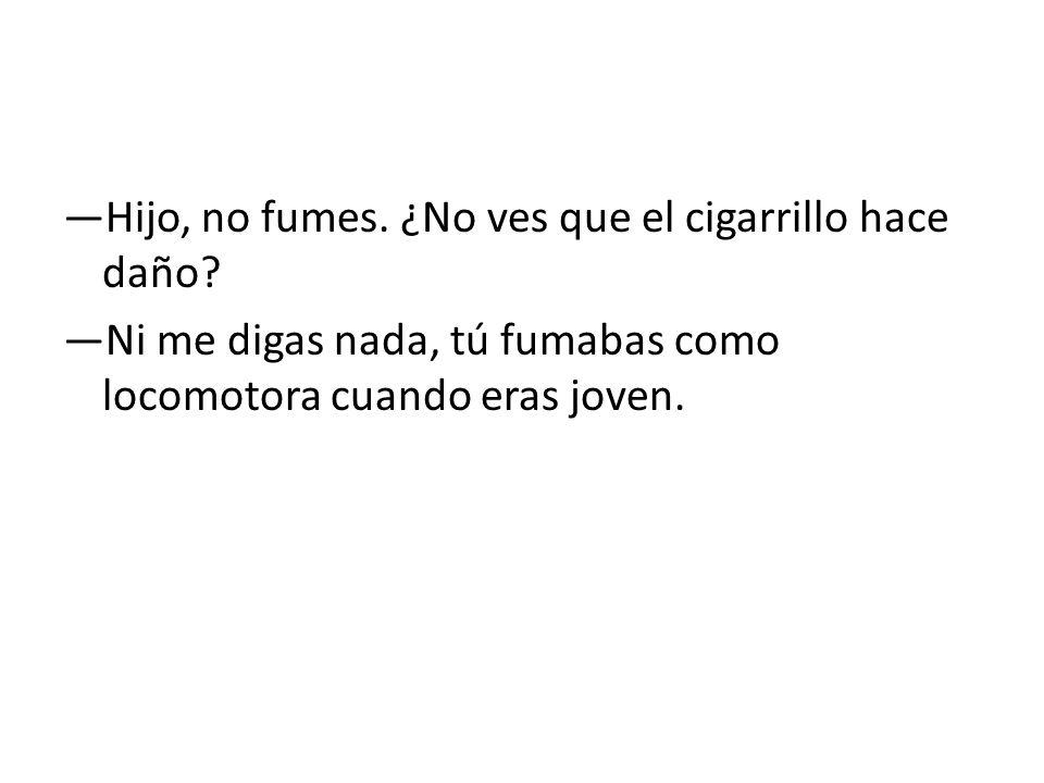 Hijo, no fumes. ¿No ves que el cigarrillo hace daño? Ni me digas nada, tú fumabas como locomotora cuando eras joven.