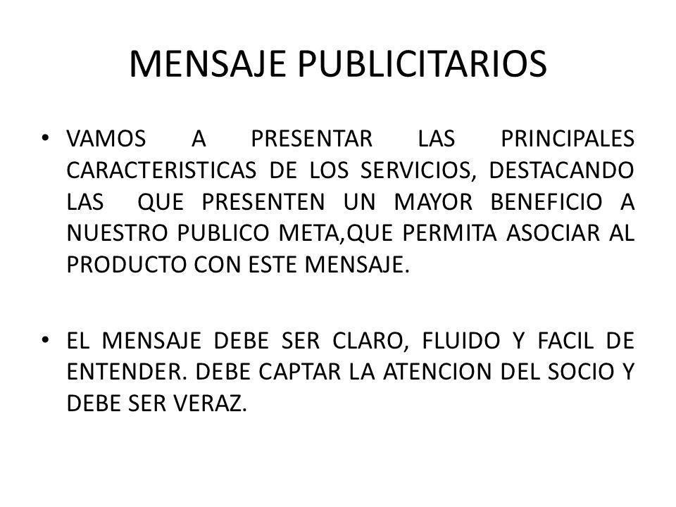 MENSAJE PUBLICITARIOS VAMOS A PRESENTAR LAS PRINCIPALES CARACTERISTICAS DE LOS SERVICIOS, DESTACANDO LAS QUE PRESENTEN UN MAYOR BENEFICIO A NUESTRO PUBLICO META,QUE PERMITA ASOCIAR AL PRODUCTO CON ESTE MENSAJE.