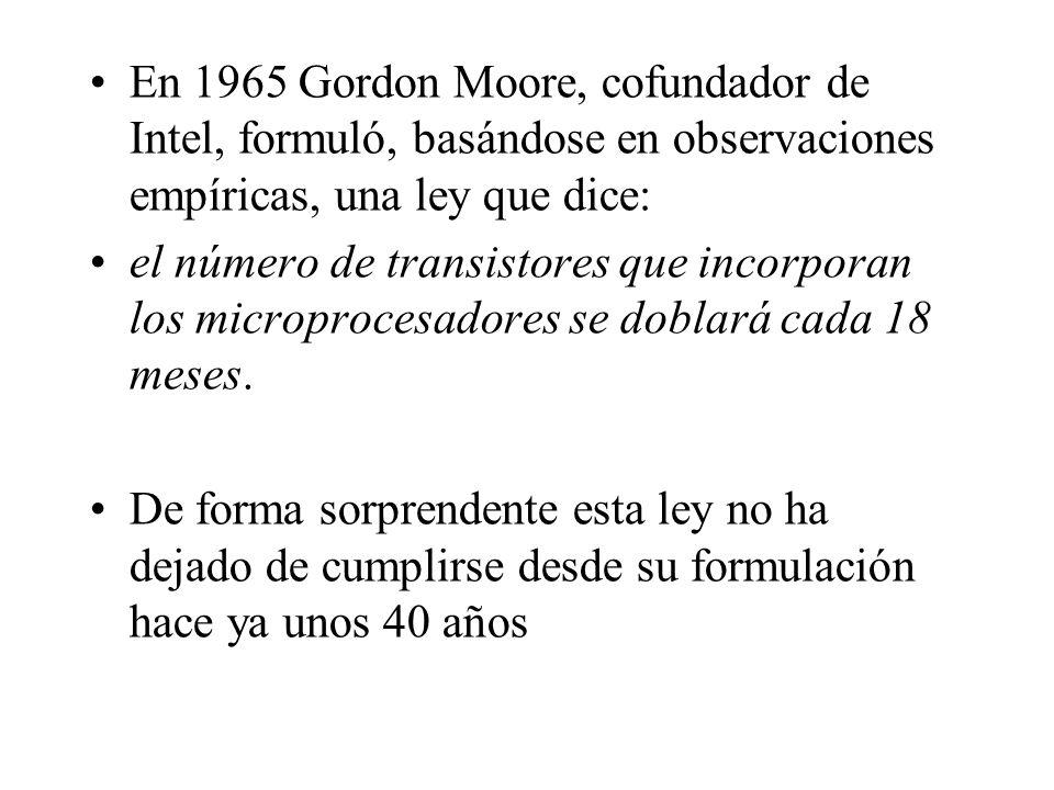 En 1965 Gordon Moore, cofundador de Intel, formuló, basándose en observaciones empíricas, una ley que dice: el número de transistores que incorporan l