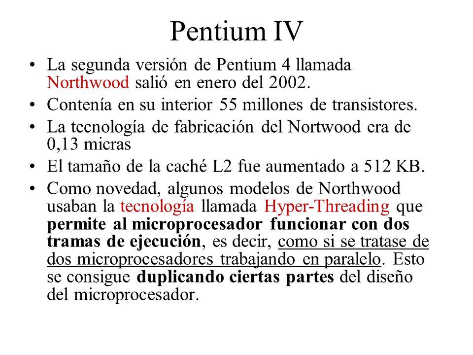 Pentium IV La segunda versión de Pentium 4 llamada Northwood salió en enero del 2002. Contenía en su interior 55 millones de transistores. La tecnolog