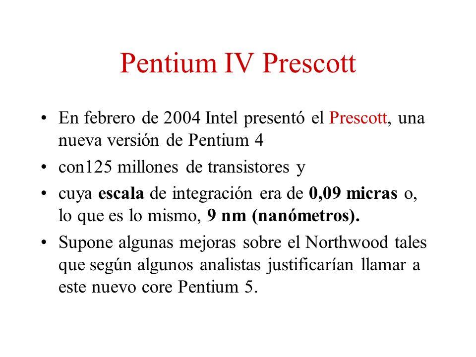Pentium IV Prescott En febrero de 2004 Intel presentó el Prescott, una nueva versión de Pentium 4 con125 millones de transistores y cuya escala de int