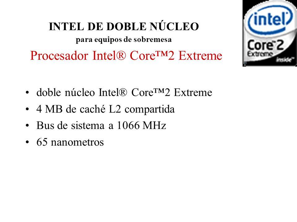 INTEL DE DOBLE NÚCLEO para equipos de sobremesa Procesador Intel® Core2 Extreme doble núcleo Intel® Core2 Extreme 4 MB de caché L2 compartida Bus de s