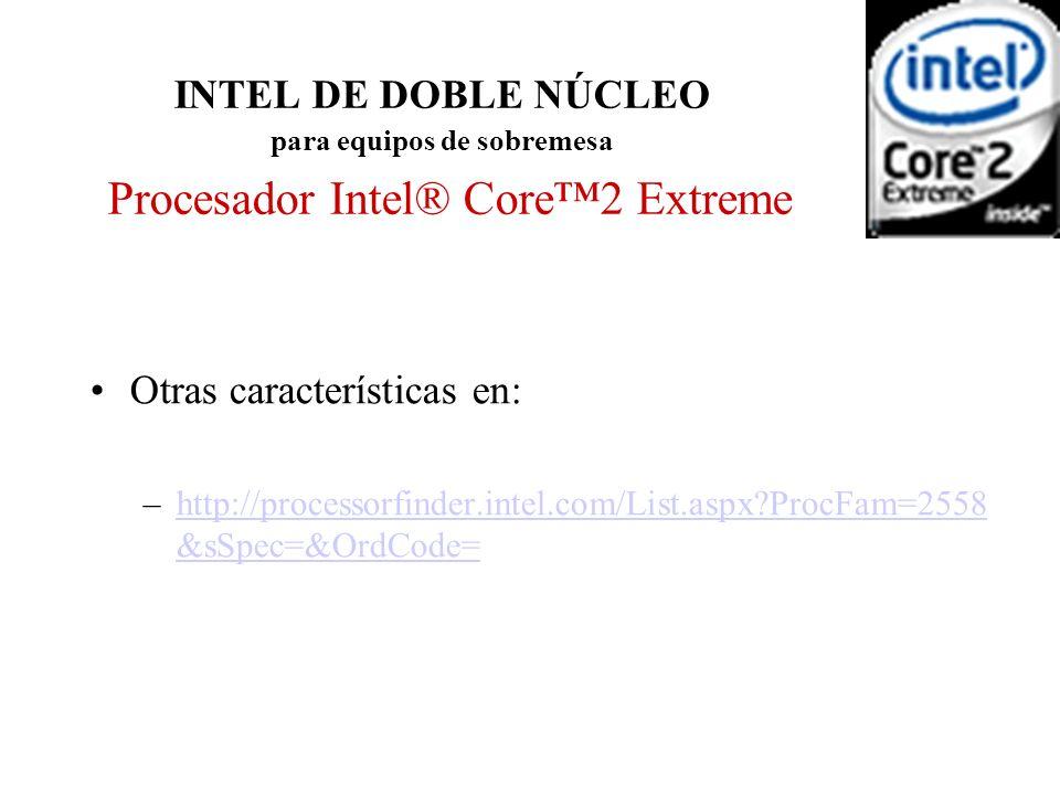INTEL DE DOBLE NÚCLEO para equipos de sobremesa Procesador Intel® Core2 Extreme Otras características en: –http://processorfinder.intel.com/List.aspx?