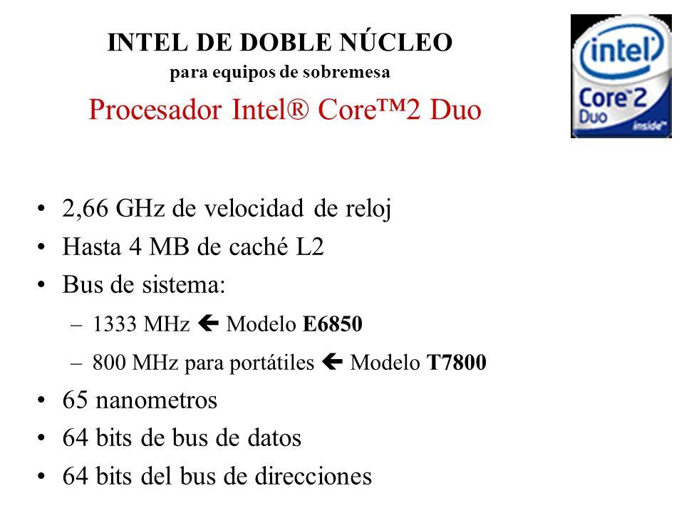 INTEL DE DOBLE NÚCLEO para equipos de sobremesa Procesador Intel® Core2 Duo 2,66 GHz de velocidad de reloj Hasta 4 MB de caché L2 Bus de sistema: –133