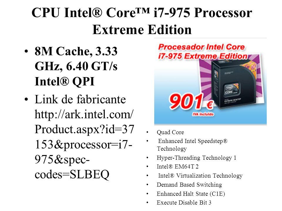 CPU Intel® Core i7-975 Processor Extreme Edition 8M Cache, 3.33 GHz, 6.40 GT/s Intel® QPI Link de fabricante http://ark.intel.com/ Product.aspx?id=37 153&processor=i7- 975&spec- codes=SLBEQ Quad Core Enhanced Intel Speedstep® Technology Hyper-Threading Technology 1 Intel® EM64T 2 Intel® Virtualization Technology Demand Based Switching Enhanced Halt State (C1E) Execute Disable Bit 3