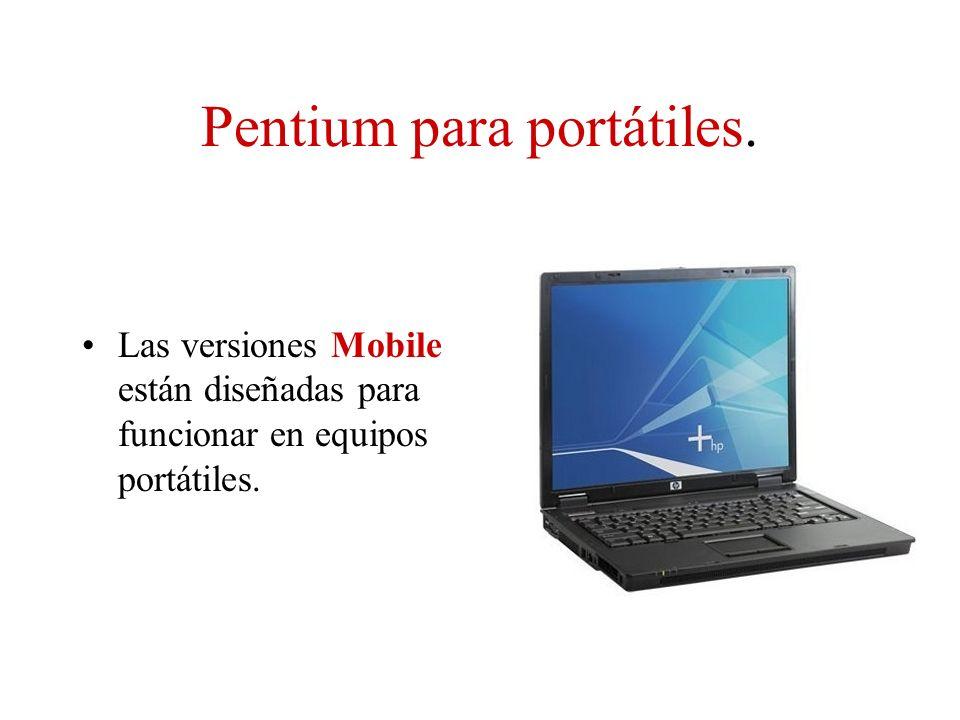 Pentium para portátiles. Las versiones Mobile están diseñadas para funcionar en equipos portátiles.