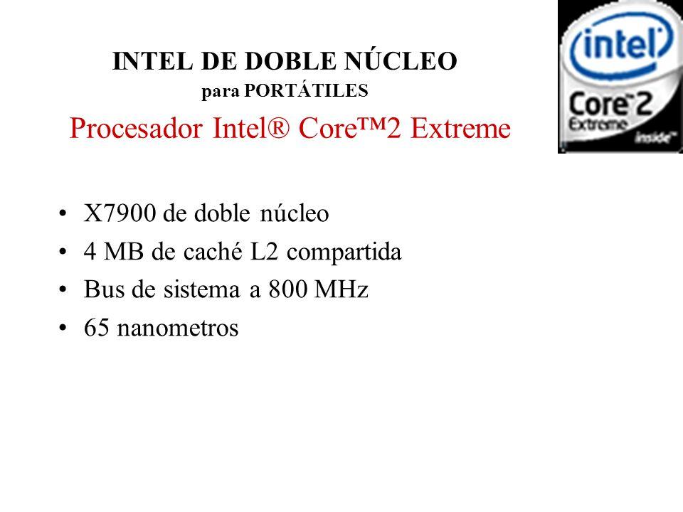 INTEL DE DOBLE NÚCLEO para PORTÁTILES Procesador Intel® Core2 Extreme X7900 de doble núcleo 4 MB de caché L2 compartida Bus de sistema a 800 MHz 65 na