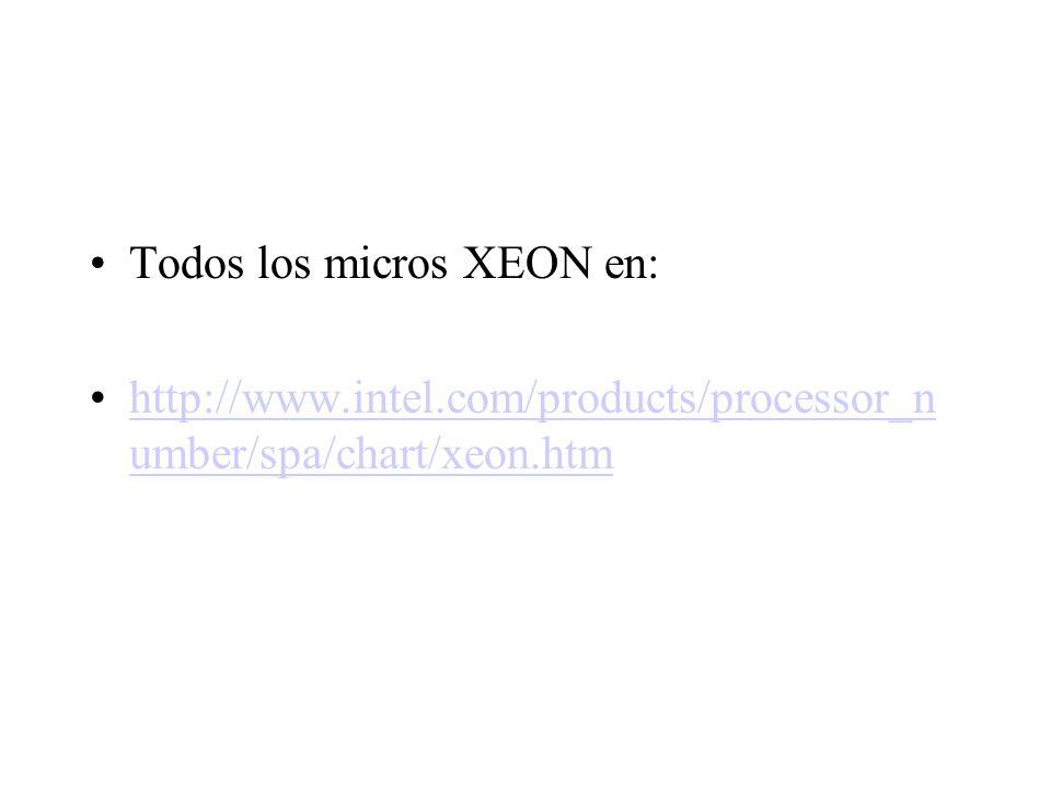 Todos los micros XEON en: http://www.intel.com/products/processor_n umber/spa/chart/xeon.htmhttp://www.intel.com/products/processor_n umber/spa/chart/xeon.htm