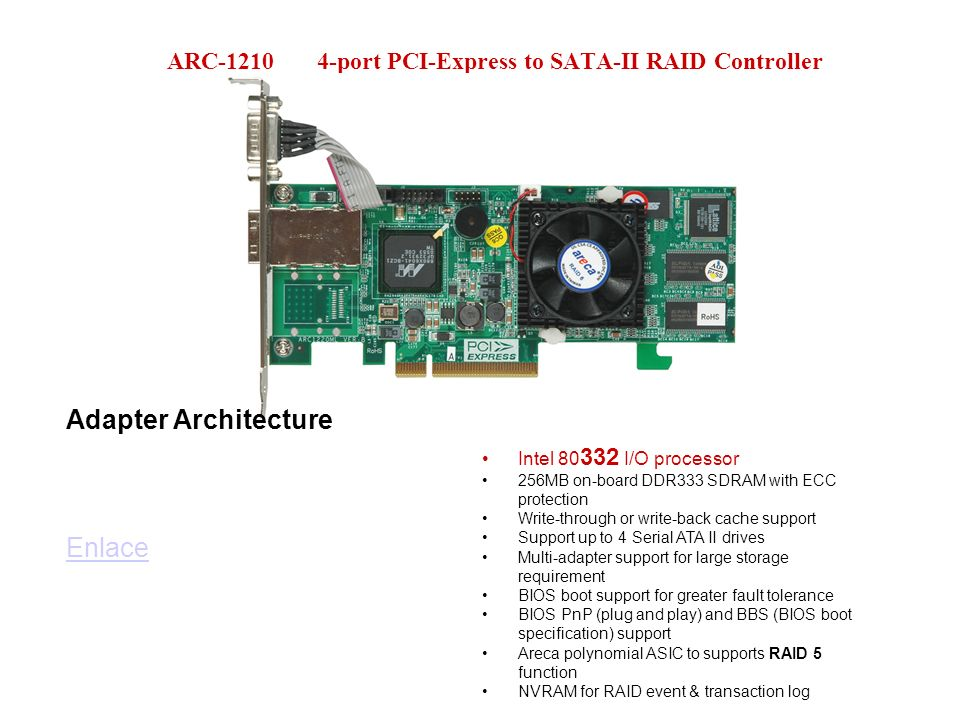 ARC-1210 4-port PCI-Express to SATA-II RAID Controller Adapter Architecture Enlace Intel 80 332 I/O processor 256MB on-board DDR333 SDRAM with ECC protection Write-through or write-back cache support Support up to 4 Serial ATA II drives Multi-adapter support for large storage requirement BIOS boot support for greater fault tolerance BIOS PnP (plug and play) and BBS (BIOS boot specification) support Areca polynomial ASIC to supports RAID 5 function NVRAM for RAID event & transaction log
