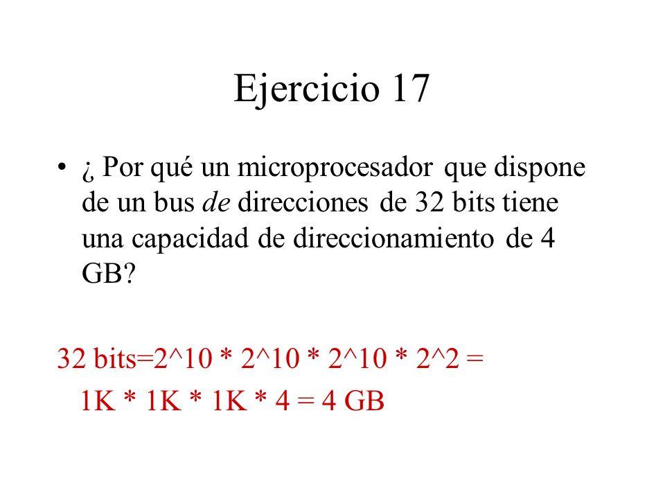 Ejercicio 17 ¿ Por qué un microprocesador que dispone de un bus de direcciones de 32 bits tiene una capacidad de direccionamiento de 4 GB? 32 bits=2^1