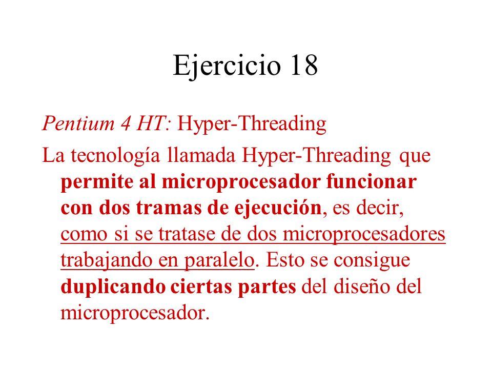 Ejercicio 18 Pentium 4 HT: Hyper-Threading La tecnología llamada Hyper-Threading que permite al microprocesador funcionar con dos tramas de ejecución,