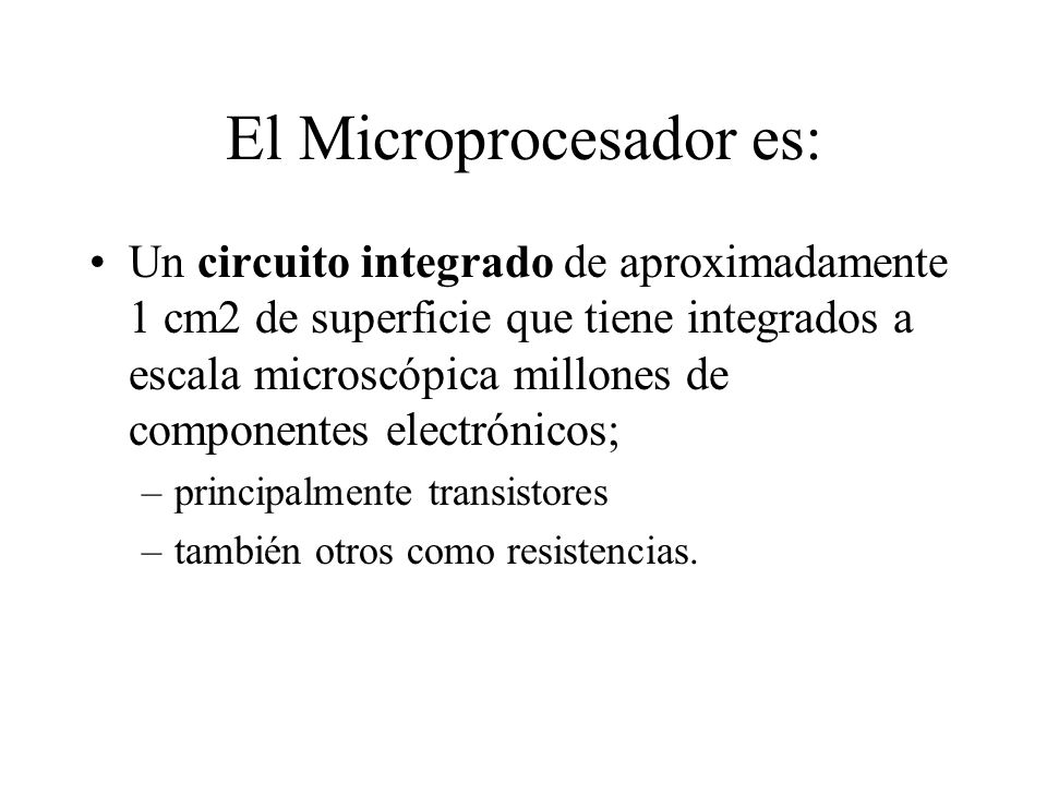 El Microprocesador es: Un circuito integrado de aproximadamente 1 cm2 de superficie que tiene integrados a escala microscópica millones de componentes