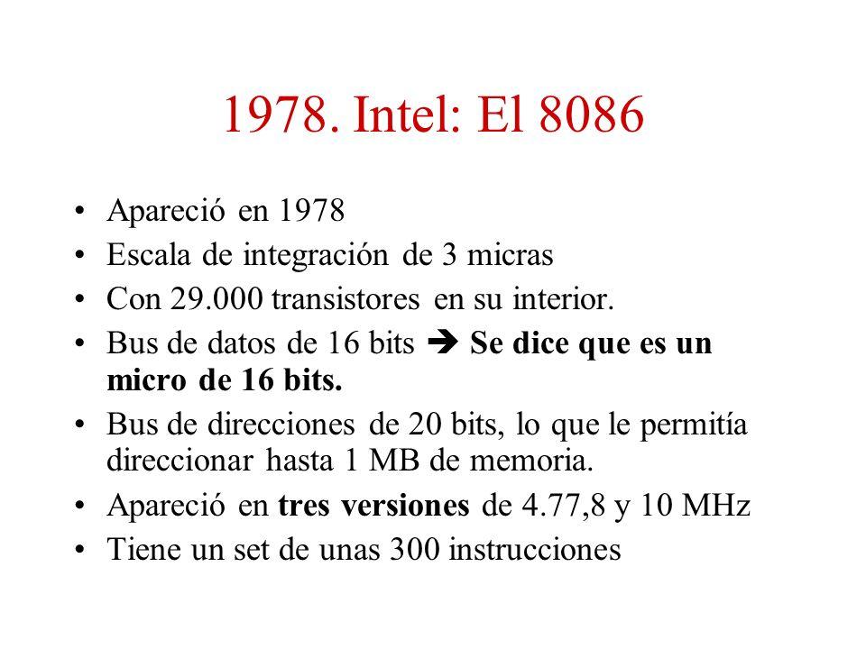 1978. Intel: El 8086 Apareció en 1978 Escala de integración de 3 micras Con 29.000 transistores en su interior. Bus de datos de 16 bits Se dice que es