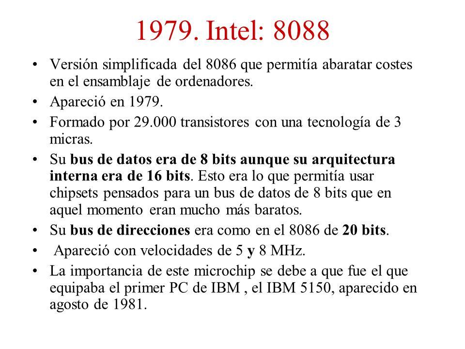 1979. Intel: 8088 Versión simplificada del 8086 que permitía abaratar costes en el ensamblaje de ordenadores. Apareció en 1979. Formado por 29.000 tra