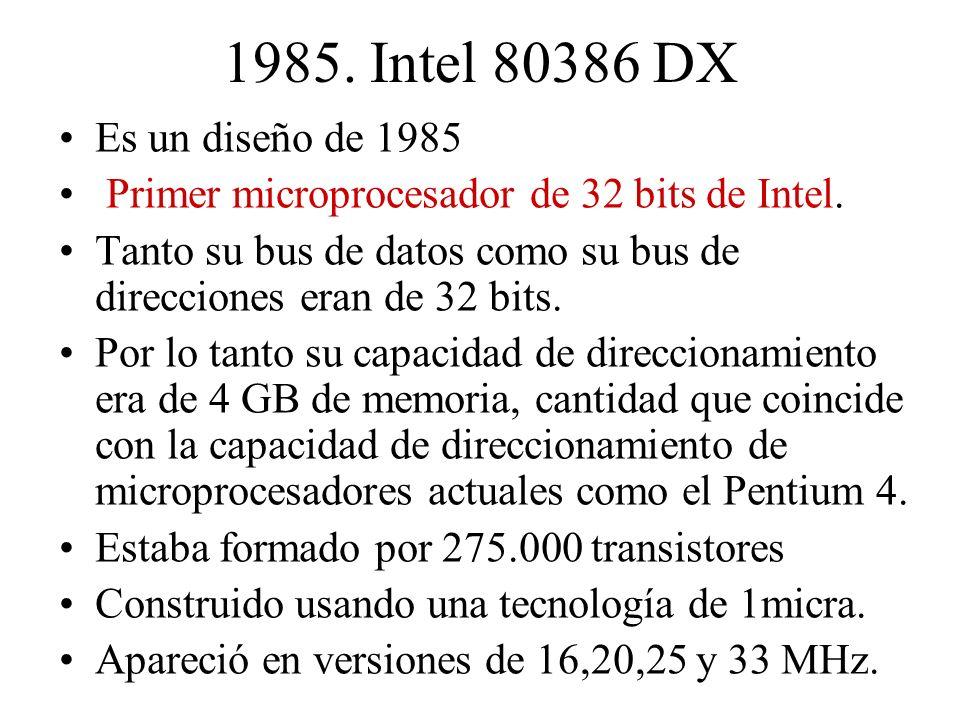 1985. Intel 80386 DX Es un diseño de 1985 Primer microprocesador de 32 bits de Intel. Tanto su bus de datos como su bus de direcciones eran de 32 bits