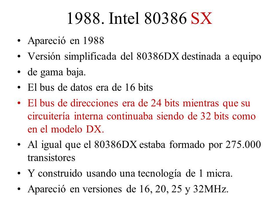 1988. Intel 80386 SX Apareció en 1988 Versión simplificada del 80386DX destinada a equipo de gama baja. El bus de datos era de 16 bits El bus de direc