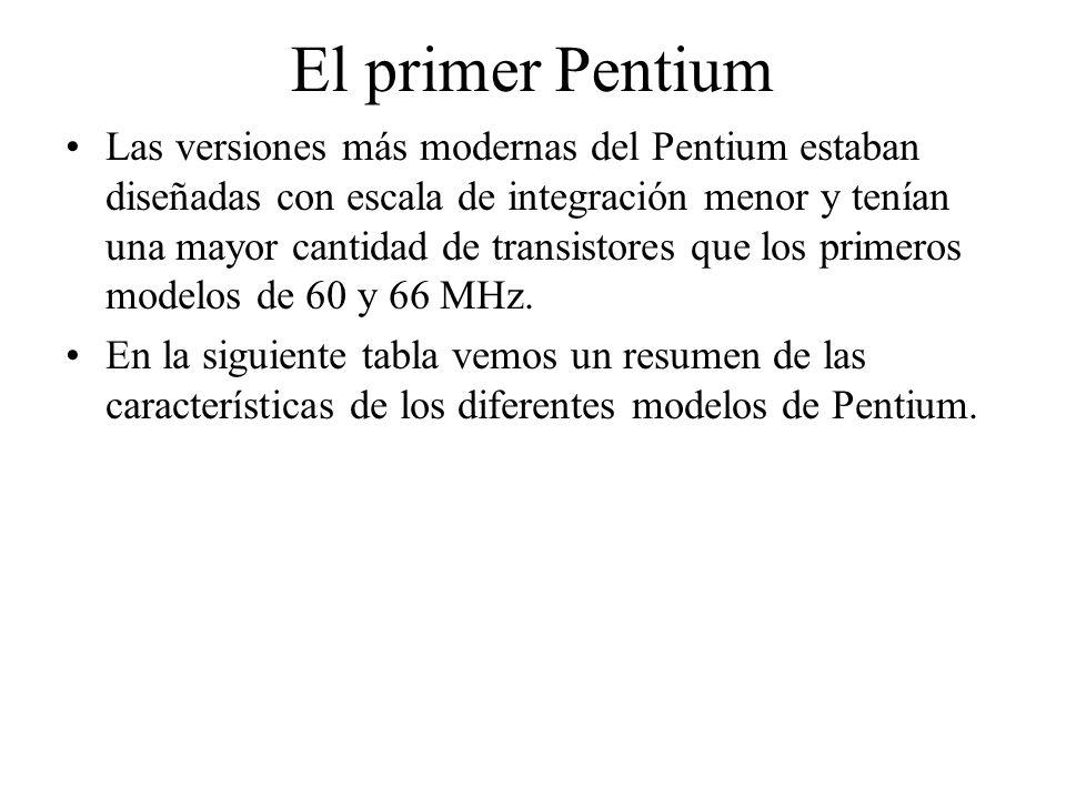 El primer Pentium Las versiones más modernas del Pentium estaban diseñadas con escala de integración menor y tenían una mayor cantidad de transistores