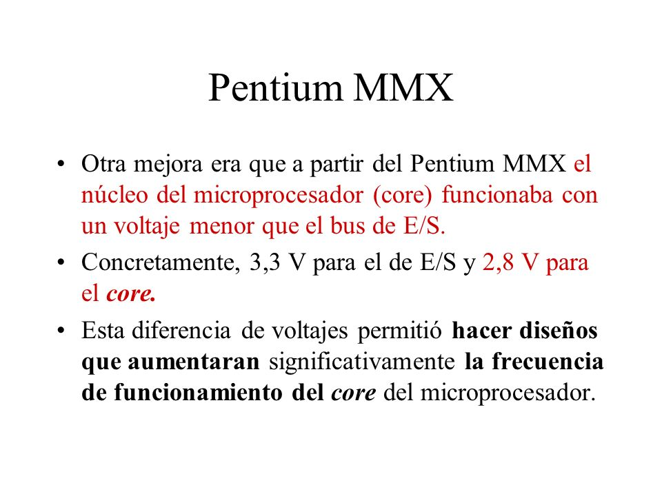 Otra mejora era que a partir del Pentium MMX el núcleo del microprocesador (core) funcionaba con un voltaje menor que el bus de E/S. Concretamente, 3,