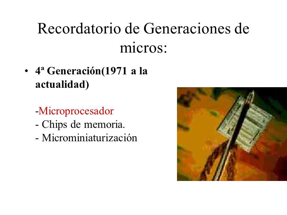 Recordatorio de Generaciones de micros: 4ª Generación(1971 a la actualidad) -Microprocesador - Chips de memoria. - Microminiaturización