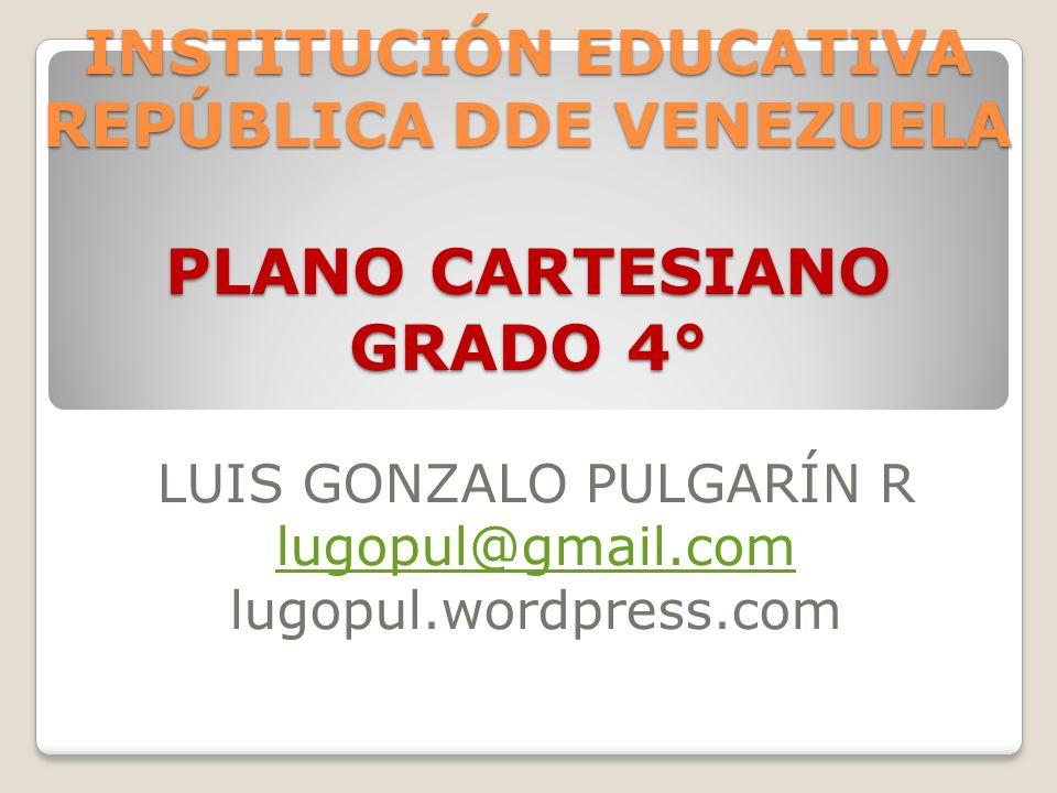 INSTITUCIÓN EDUCATIVA REPÚBLICA DDE VENEZUELA PLANO CARTESIANO GRADO 4° LUIS GONZALO PULGARÍN R lugopul@gmail.com lugopul.wordpress.com