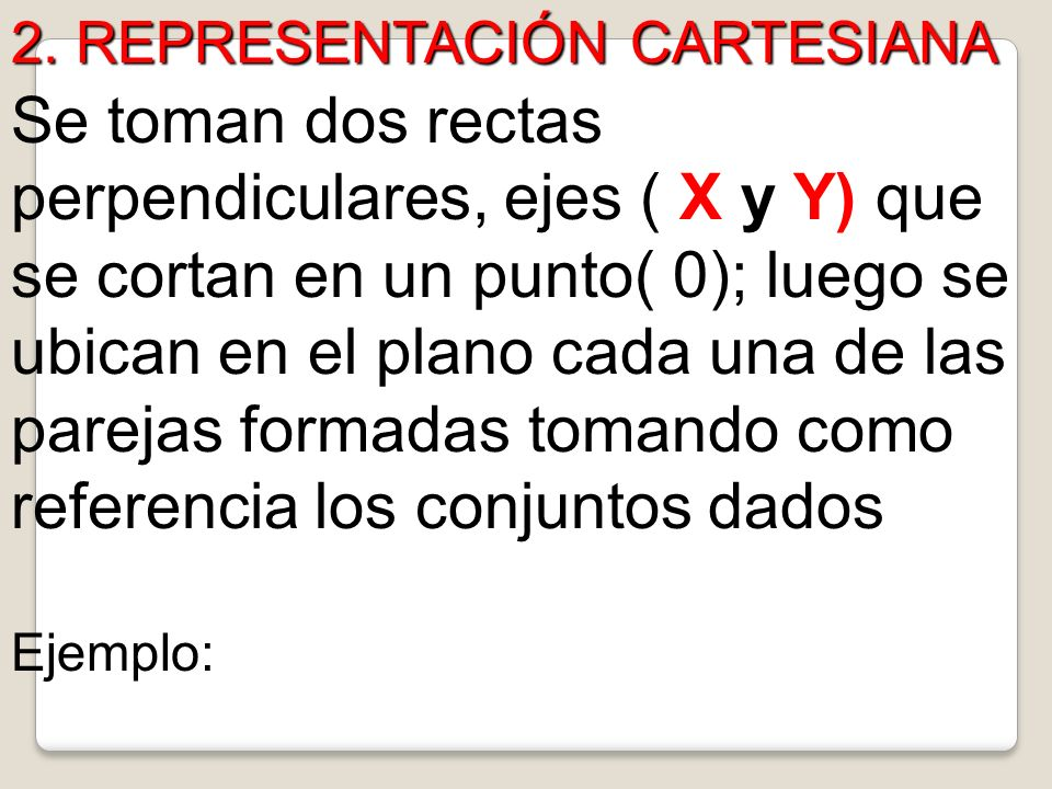 2. REPRESENTACIÓN CARTESIANA Se toman dos rectas perpendiculares, ejes ( X y Y) que se cortan en un punto( 0); luego se ubican en el plano cada una de