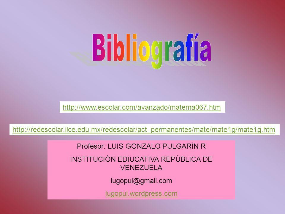 http://redescolar.ilce.edu.mx/redescolar/act_permanentes/mate/mate1g/mate1g.htm http://www.escolar.com/avanzado/matema067.htm Profesor: LUIS GONZALO P