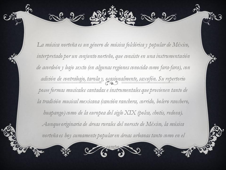 La música norteña es un género de música folclórica y popular de México, interpretado por un conjunto norteño, que consiste en una instrumentación de