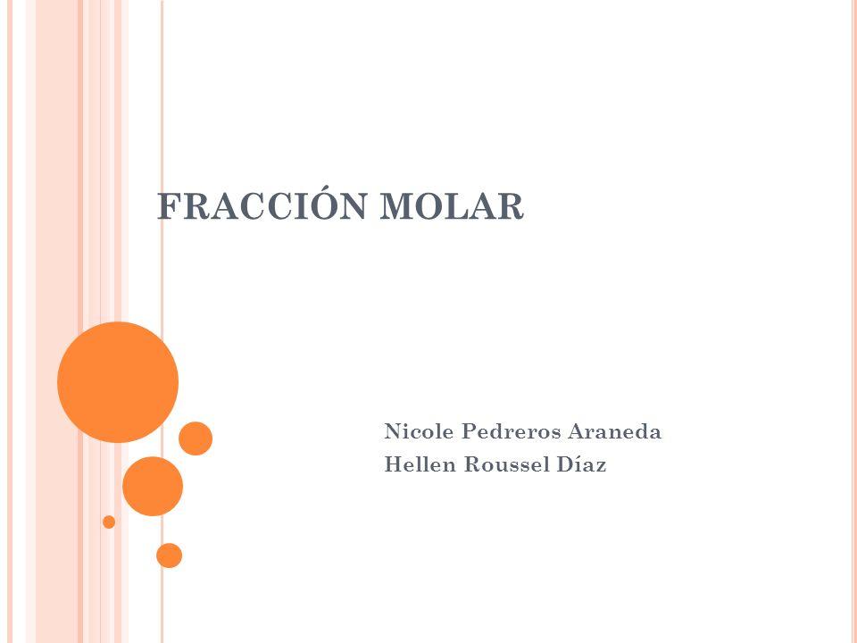 FRACCIÓN MOLAR Nicole Pedreros Araneda Hellen Roussel Díaz
