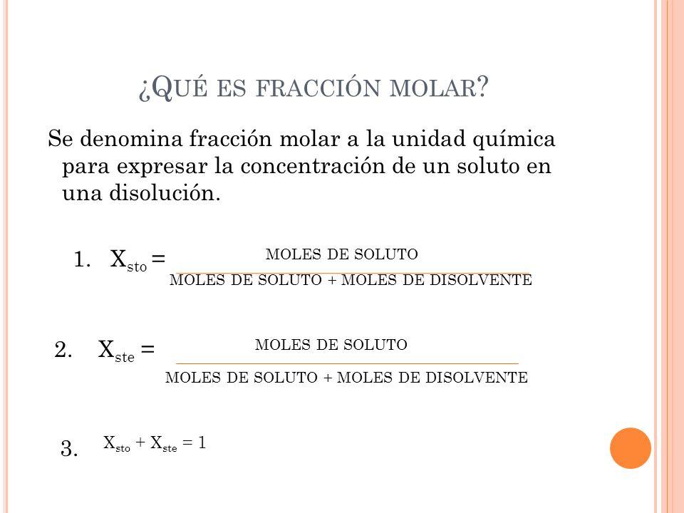 ¿Q UÉ ES FRACCIÓN MOLAR ? Se denomina fracción molar a la unidad química para expresar la concentración de un soluto en una disolución. 1. X sto = MOL