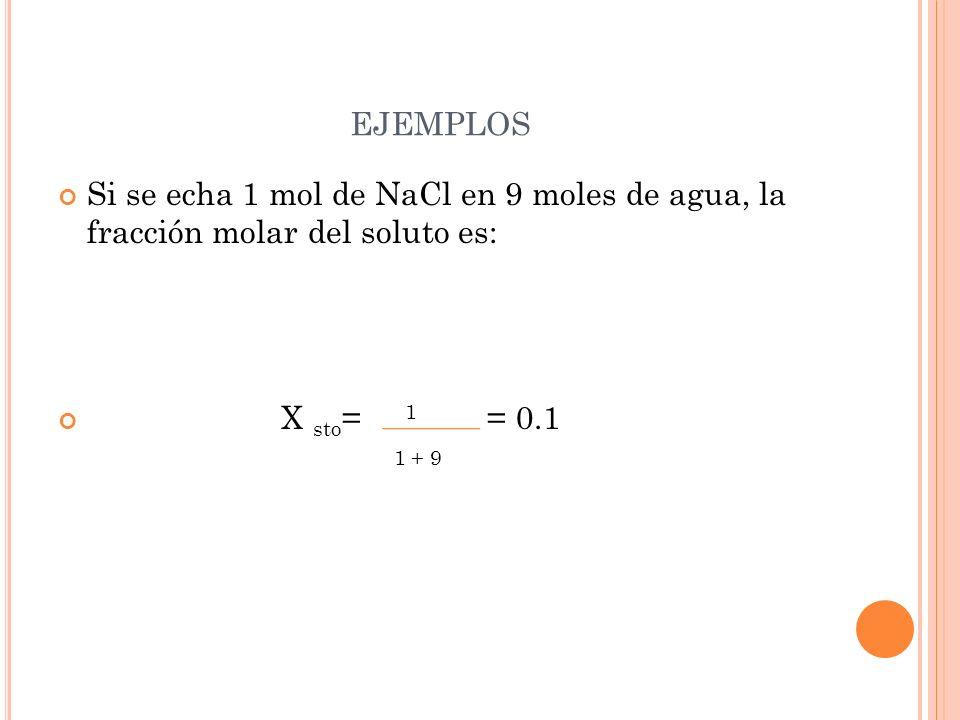 EJEMPLOS Si se echa 1 mol de NaCl en 9 moles de agua, la fracción molar del soluto es: X sto = 1 = 0.1 1 + 9