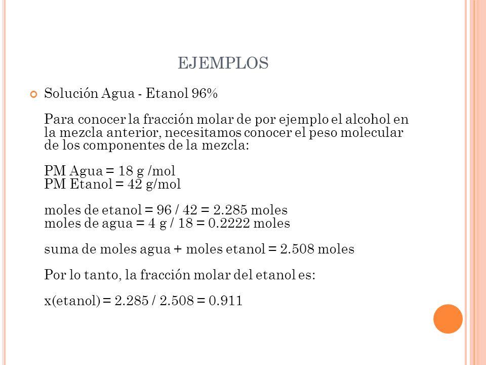 EJEMPLOS Solución Agua - Etanol 96% Para conocer la fracción molar de por ejemplo el alcohol en la mezcla anterior, necesitamos conocer el peso molecu