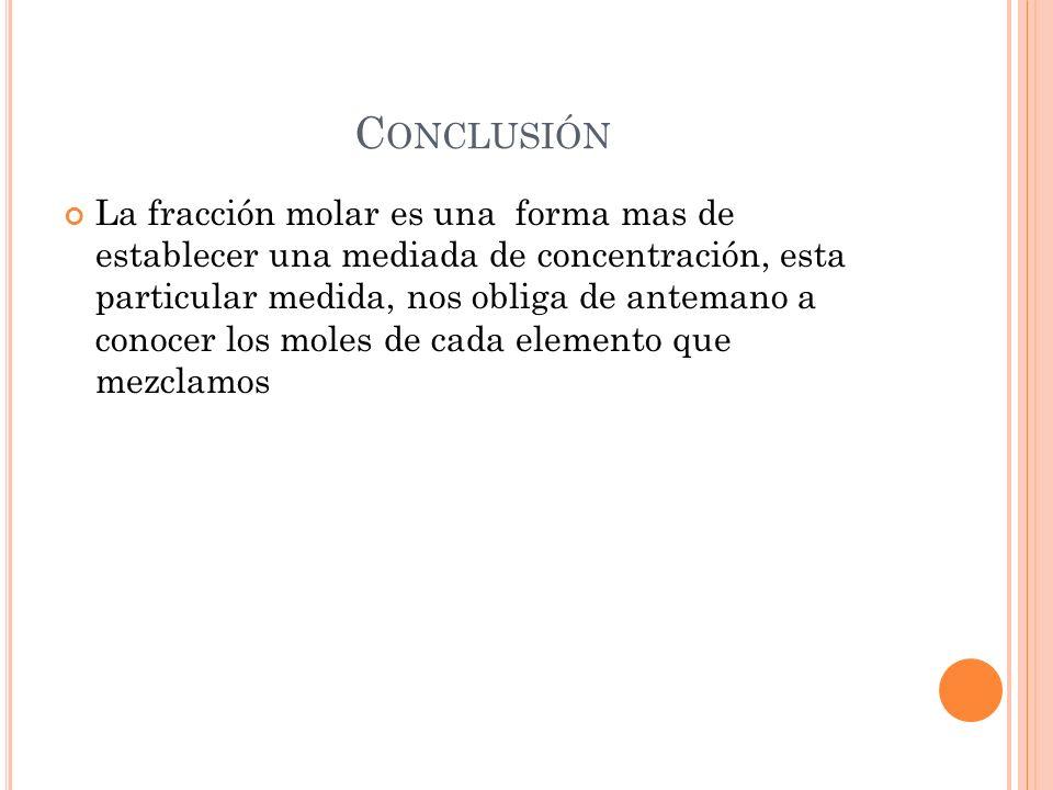 C ONCLUSIÓN La fracción molar es una forma mas de establecer una mediada de concentración, esta particular medida, nos obliga de antemano a conocer lo