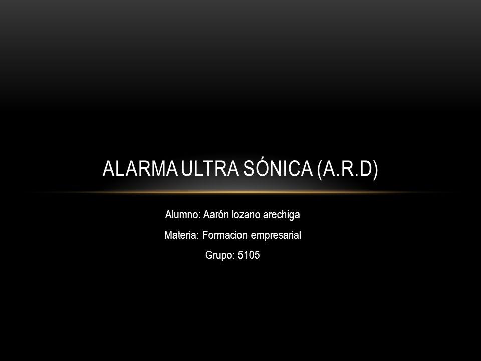 Alumno: Aarón lozano arechiga Materia: Formacion empresarial Grupo: 5105 ALARMA ULTRA SÓNICA (A.R.D)