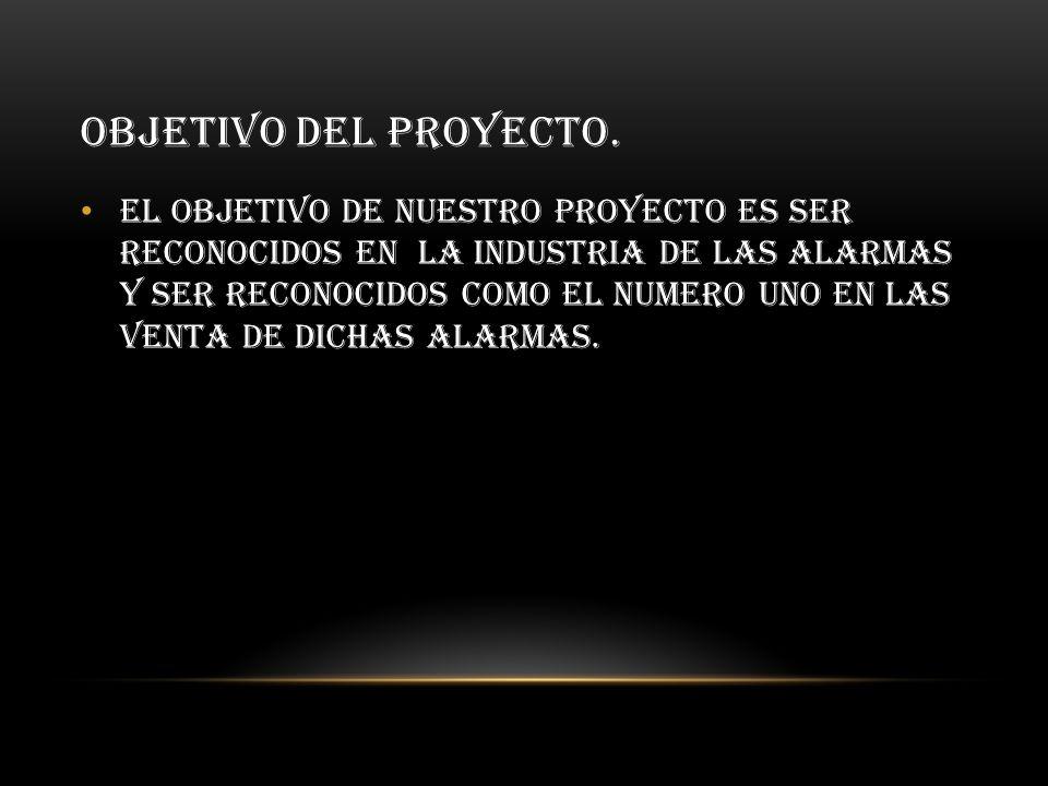 OBJETIVO DEL PROYECTO. El objetivo de nuestro proyecto es ser reconocidos en la industria de las alarmas y ser reconocidos como el numero uno en las v